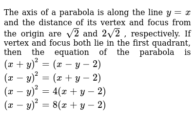 The axis of a parabola is along the line `y=x` and the distance of its vertex and focus from the origin are `sqrt(2)` and `2sqrt(2)` , respectively. If vertex and focus both lie in the first quadrant,   then the equation of the parabola is  `(x+y)^2=(x-y-2)`   `(x-y)^2=(x+y-2)`   `(x-y)^2=4(x+y-2)`   `(x-y)^2=8(x+y-2)`
