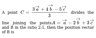 A point `C =(3veca + 4vecb-5vecc)/3` divides the line joining the points`A=veca-2vecb+3vecc` and B in the ratio 2:1, then the position vector of B is