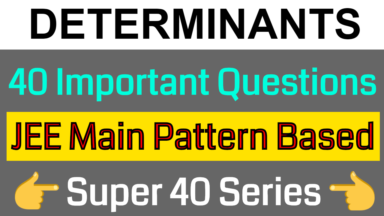 DETERMINANTS - 40 Important Questions || JEE Main Pattern Based
