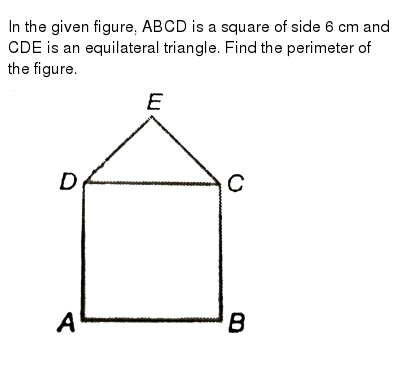 """In the given figure, ABCD is a square of side 6 cm and CDE is an equilateral triangle. Find the perimeter of the figure. <br>  <img src=""""https://d10lpgp6xz60nq.cloudfront.net/physics_images/PS_MATH_VI_C09_E04_004_Q01.png"""" width=""""80%"""">"""