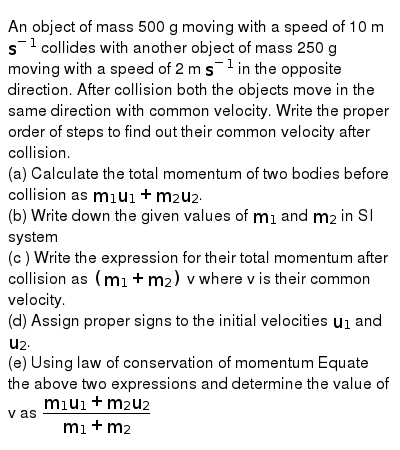 An object of mass 500 g moving with a speed of 10 m `s^(-1)` collides with another object
