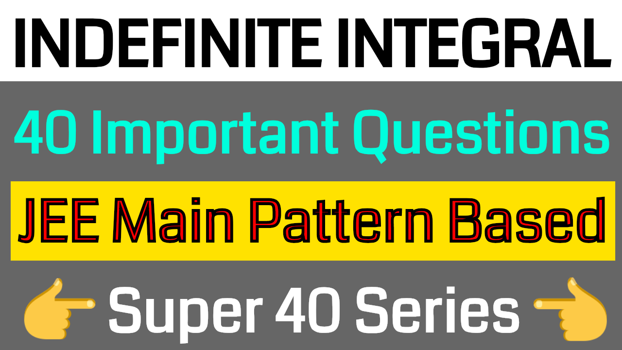 INDEFINITE INTEGRATION - 40 Important Questions || JEE Main Pattern Based