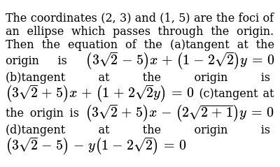 The coordinates (2, 3) and (1, 5) are the foci of an ellipse which   passes through the origin. Then the equation of the (a)tangent at the origin is `(3sqrt(2)-5)x+(1-2sqrt(2))y=0`  (b)tangent at the origin is `(3sqrt(2)+5)x+(1+2sqrt(2)y)=0`  (c)tangent at the origin is `(3sqrt(2)+5)x-(2sqrt(2+1))y=0`  (d)tangent at the origin is `(3sqrt(2)-5)-y(1-2sqrt(2))=0`