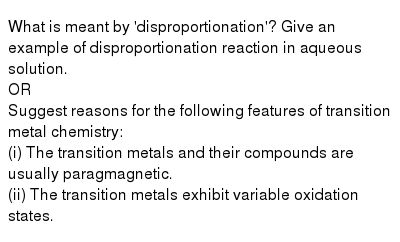 What is meant by 'disproportionation'? Give an  example of disproportionation reaction in aqueous solution. <br>  OR <br> Suggest reasons for the following features of transition metal chemistry: <br> (i) The transition metals and their compounds are usually paragmagnetic. <br> (ii) The transition metals exhibit variable oxidation states.