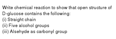 Write chemical reaction to show that open structure of D-glucose contains the following: <br> (i) Straight chain <br> (ii) Five alcohol groups <br> (iii) Alsehyde as carbonyl group