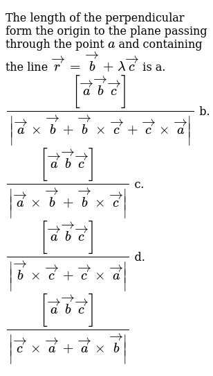 The length of the   perpendicular form the origin to the plane passing through the point `a` and containing the line ` vec r= vec b+lambda vec c` is a. `([ vec a vec b vec c])/(| vec axx vec b+ vec bxx vec c+ vec cxx vec a|)`  b. `([ vec a vec b vec c])/(| vec axx vec b+ vec bxx vec c|)`   c. `([ vec a vec b vec c])/(| vec bxx vec c+ vec cxx vec a|)`  d. `([ vec a vec b vec c])/(| vec cxx vec a+ vec axx vec b|)`