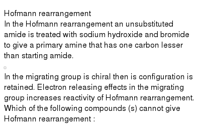 """Hofmann rearrangement <br> In the Hofmann rearrangement an unsubstituted amide is treated with sodium hydroxide and bromide to give a primary amine that has one carbon lesser than starting amide. <br> <img src=""""https://d10lpgp6xz60nq.cloudfront.net/physics_images/RES_CHM_AMC_E02_039_Q01.png"""" width=""""80%""""> <br> In the migrating group is chiral then is configuration is retained. Electron releasing effects in the migrating group increases reactivity of Hofmann rearrangement. <br> Which of the following compounds (s) cannot give Hofmann rearrangement :"""