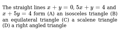 The straight lines `x +y=0`, `5x + y= 4` and `x+5y=4` form (A) an isosceles triangle (B) an equilateral triangle (C) a scalene triangle (D) a right angled triangle