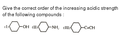 """Give the correct order of the increasing acidic strength of the following compounds : <br>  <img src=""""https://d10lpgp6xz60nq.cloudfront.net/physics_images/ALN_RACE_ORG_CHM_E01_036_Q01.png"""" width=""""80%"""">"""