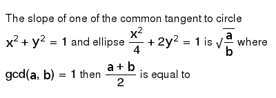 The slope of one of the common tangent to circle `x^(2)+y^(2)=1` and ellipse `x^(2)/4+2y^(2)=1` is `sqrt(a/b)` where `gcd(a, b)=1` then `(a+b)/2` is equal to