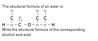 The structural formula of an ester is: <br> `H-underset(H)underset(|)overset(H)overset(|)(C)-overset(O)overset(||)(C)-O-underset(H)underset(|)overset(H)overset(|)(C)-underset(H)underset(|)overset(H)overset(|)(C)-H` <br> Write the structural formula of the corresponding alcohol and acid.