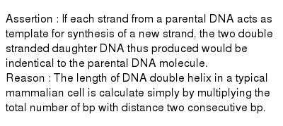 Assertion : If each strand from a parental DNA acts as template for synthesis of a new strand, the two double stranded daughter DNA thus produced would be indentical to the parental DNA molecule. <br> Reason : The length of DNA double helix in a typical mammalian cell is calculate simply by multiplying the total number of bp with distance two consecutive bp.