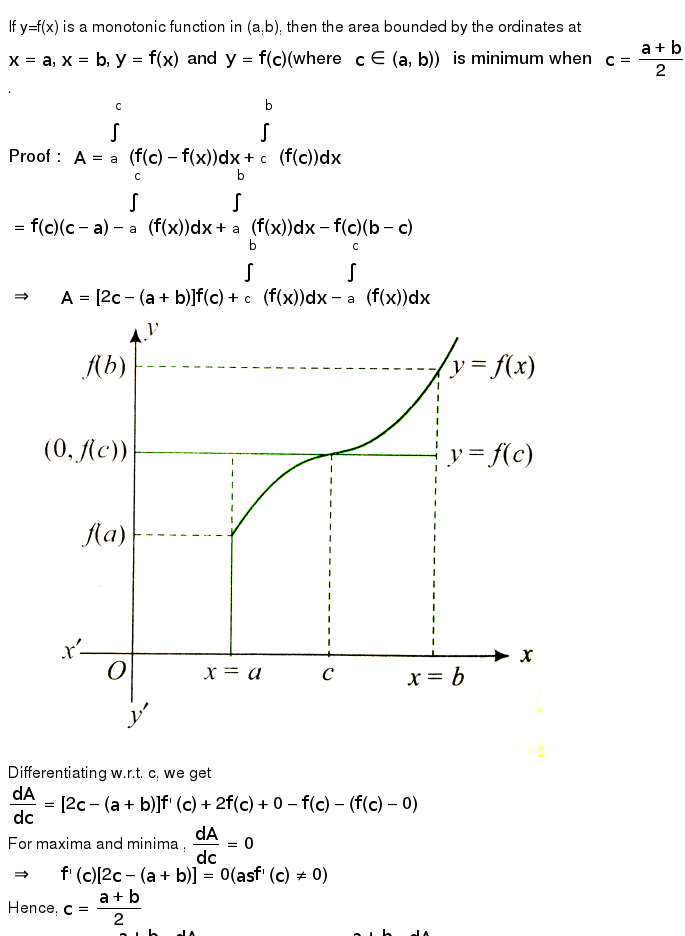 """If y=f(x) is a monotonic function in (a,b), then the area bounded by the ordinates at `x=a, x=b, y=f(x) and y=f(c)(""""where """"c in (a,b))"""" is minimum when """"c=(a+b)/(2)`. <br> `""""Proof : """" A=overset(c)underset(a)int(f(c)-f(x))dx+overset(b)underset(c)int(f(c))dx` <br> `=f(c)(c-a)-overset(c)underset(a)int(f(x))dx+overset(b)underset(a)int(f(x))dx-f(c)(b-c)` <br> `rArr""""  """"A=[2c-(a+b)]f(c)+overset(b)underset(c)int(f(x))dx-overset(c)underset(a)int(f(x))dx` <br> <img src=""""https://d10lpgp6xz60nq.cloudfront.net/physics_images/CEN_CAL_C09_E06_003_Q01.png"""" width=""""80%""""> <br> Differentiating w.r.t. c, we get <br> `(dA)/(dc)=[2c-(a+b)]f'(c)+2f(c)+0-f(c)-(f(c)-0)` <br> For maxima and minima , `(dA)/(dc)=0` <br> `rArr""""  """"f'(c)[2c-(a+b)]=0(as f'(c)ne 0)` <br> Hence, `c=(a+b)/(2)` <br> `""""Also for """"clt(a+b)/(2),(dA)/(dc)lt0"""" and for """"cgt(a+b)/(2),(dA)/(dc)gt0` <br> Hence, A is minimum when `c=(a+b)/(2)`. <br> If the area bounded by `f(x)=(x^(3))/(3)-x^(2)+a` and the straight lines x=0, x=2, and the x-axis is minimum, then the value of a is"""