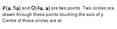 `P(a,5a)` and `Q(4a,a)` are two points. Two circles are drawn through these points touching the axis of y.  <br> Centre of these circles are at