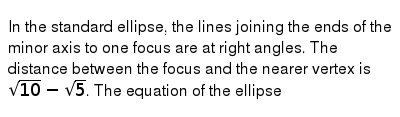 In the standard ellipse, the lines joining the ends of the minor axis to one focus are at right angles. The distance between the focus and the nearer vertex is `sqrt(10) - sqrt(5)`. The equation of the ellipse