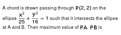 A chord is drawn passing through `P(2,2)` on the ellipse `(x^(2))/(25)+(y^(2))/(16) =1` such that it intersects the ellipse at A and B. Then maximum value of `PA.PB` is