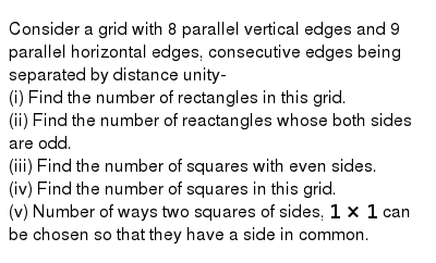 Consider a grid with 8 parallel vertical edges and 9 parallel horizontal edges, consecutive edges being separated by distance unity- <br> (i) Find the number of rectangles in this grid. <br> (ii) Find the number of reactangles whose  both  sides are odd. <br> (iii) Find the number of squares with even sides. <br> (iv) Find the  number of squares in this grid. <br> (v) Number of ways two squares of  sides, `1xx1` can be chosen so that they have a side in common.