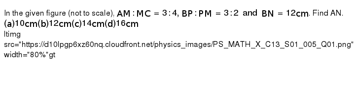 """In the given figure (not to scale), `AM:MC=3:4,BP:PM=3:2 and BN=12cm`. Find AN. <br>` (a) 10 cm <br> (b) 12 cm <br> (c) 14 cm <br> (d) 16 cm`  <br>  <img src=""""https://d10lpgp6xz60nq.cloudfront.net/physics_images/PS_MATH_X_C13_S01_005_Q01.png"""" width=""""80%"""">"""