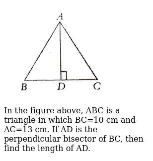 """<img src=""""https://d10lpgp6xz60nq.cloudfront.net/physics_images/PS_MATH_VII_C05_E01_023_Q01.png"""" width=""""80%""""> <br> In the figure above, ABC is a triangle in which BC=10 cm and AC=13 cm. If AD is the perpendicular bisector of BC, then find the length of AD."""
