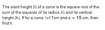 The slant height (l) of a cone is the square root of the sum of the squares of its radius (r) and its vertical height (h). If for a cone, l=17cm and `r=15` cm, then find h.