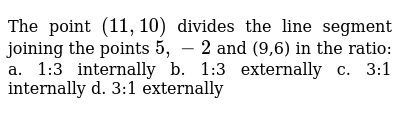The point `(11 ,10)` divides the line segment joining the points `5,-2` and (9,6) in the ratio: a. 1:3 internally b. 1:3   externally  c. 3:1 internally d. 3:1 externally