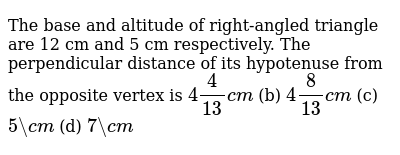 The base   and altitude of right-angled triangle are 12 cm and 5 cm respectively. The   perpendicular distance of its hypotenuse from the opposite vertex is `4 4/(13)c m` (b) `4 8/(13)c m` (c) `5\ c m` (d) `7\ c m`