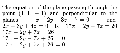 The equation of the plane passing through the point `(1,1,-1)` and perpendicular to the planes `x+2y+3z-7=0` and `2x-3y+4z=0` is  `17 x+2y-7z=26`   `17 x-2y+7z=26`   `17 x+2y-7z+26=0`   `17 x-2y+7z+26=0`