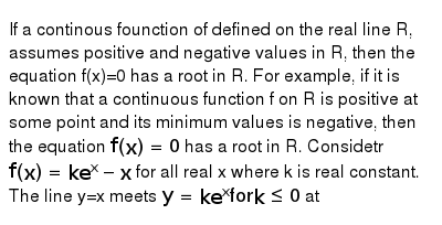 """If a continous founction of defined on the real line R, assumes positive and negative values in R, then the equation f(x)=0 has a root in R. For example, if it is known that a continuous function f on R is positive at some point and its minimum values is negative, then the equation `f(x)=0` has a root in R. Considetr `f(x)=ke^(x)-x` for all real x where k is real constant. <br> The line y=x meets `y=ke^(x)""""for"""" k le0` at"""