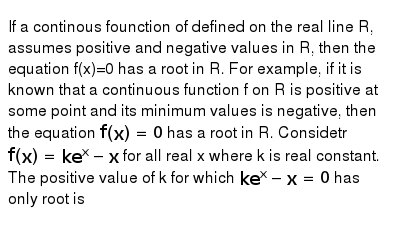 If a continous founction of defined on the real line R, assumes positive and negative values in R, then the equation f(x)=0 has a root in R. For example, if it is known that a continuous function f on R is positive at some point and its minimum values is negative, then the equation `f(x)=0` has a root in R. Considetr `f(x)=ke^(x)-x` for all real x where k is real constant. <br> The positive value of k for which `ke^(x)-x=0` has only root is