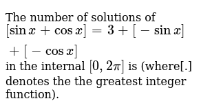 The number of solutions of <br> `[sin x+cos x]=3+[-sin x]+[-cos x]` in the internal `[0,2pi]` is (where[.] denotes the the greatest integer function).