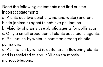 Read the following statements and find out the incorrect statements. <br> a. Plants use two abiotic (wind and water) and one biotic (animals) agent to achieve pollination. <br> b. Majority of plants use abiotic agents for pollination. <br> c. Only a small proportion of plants uses biotic agents. <br> d. Pollination by water is common among abiotic polinators. <br> e. Pollination by wind is quite rare in flowering plants and is restricted to about 30 genera mostly monocotyledons.