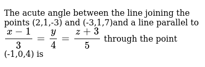 The acute angle between the line joining the points (2,1,-3) and (-3,1,7)and a line parallel to `(x-1)/3=y/4=(z+3)/5` through the point (-1,0,4) is