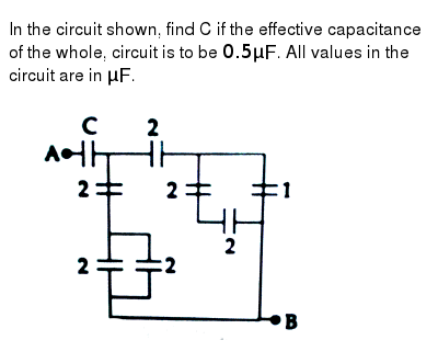 """In the circuit shown, find C if the effective capacitance of the whole, circuit is to be `0.5muF`. All values in the circuit are in `muF`. <br> <img src=""""https://d10lpgp6xz60nq.cloudfront.net/physics_images/JMA_2019_PC_IEH_12_JAN_II_E01_006_Q01.png"""" width=""""80%"""">"""