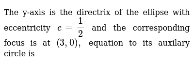 The y-axis is the directrix of the ellipse with eccentricity `e=1/2` and the corresponding focus is at `(3, 0),` equation to its auxilary circle is