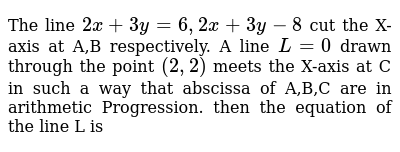 The line `2x+3y=6, 2x+3y-8` cut the X-axis at A,B respectively. A line `L=0` drawn through the point `(2,2)` meets the X-axis at C in such a way that abscissa of A,B,C are in arithmetic Progression. then the equation of the line L is