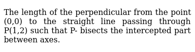 The length of the perpendicular from the point (0,0) to the straight line passing through P(1,2) such that P- bisects the intercepted part between axes.