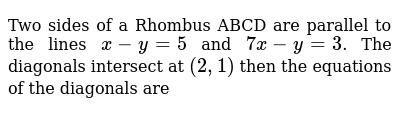 Two sides of a Rhombus ABCD are parallel to the lines `x-y=5` and `7x-y=3`. The diagonals intersect at `(2,1)` then the equations of the diagonals are