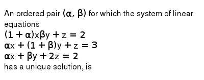 An ordered pair `(alpha, beta)` for which the system of linear equations <br> `(1 + alpha) x beta y +z = 2` <br> `alphax + (1+beta)y+z = 3` <br> `alphax + beta y + 2z = 2` <br> has a unique solution, is