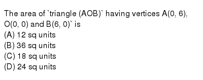 The area of `traingle AOB` having vertices A(0, 6), O(0, 0) and B(6, 0)` is