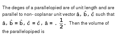 The deges of a  parallelopied are  of unit  length and  are  parallel  to  non- coplanar  unit  vector `hat(a), hat(b) , hat(c )` such that  `hat(a) , hat(b) = hat(b), hat( c)=hat(c ), hat(a) = .(1)/(2). ` Then  the volume  of the   parallelopiped is