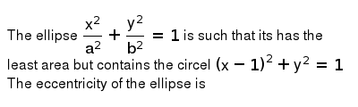 The ellipse `(x^(2))/(a^(2))+(y^(2))/(b^(2))=1` is such that  its has the least area but contains the circel `(x-1)^(2)+y^(2)=1` <br> The eccentricity of  the ellipse is