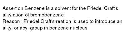 Assertion:Benzene is a solvent for the Friedel Craft's alkylation of bromobenzene. <br> Reason : Friedel Craft's reation is used to introduce an alkyl or acyl group in benzene nucleus