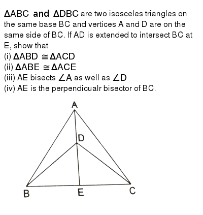"`DeltaABC and DeltaDBC` are two isosceles triangles on the same base BC and vertices A and D are on the same side of BC. If AD is extended to intersect BC at E, show that <br> (i) `DeltaABD ~=DeltaACD` <br> (ii) `DeltaABE~=DeltaACE` <br> (iii) AE bisects `angleA` as well as `angleD` <br> (iv) AE is the perpendicualr bisector of BC. <br> <img src=""https://d10lpgp6xz60nq.cloudfront.net/physics_images/RSA_MATH_IX_C09_E01_006_Q01.png"" width=""80%"">"