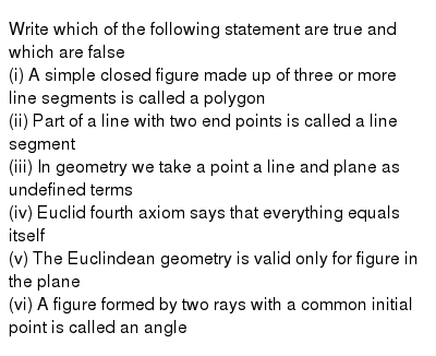 Write which of the following statement are true and which are false <br> (i) A simple closed figure made up of three or more line segments is called a polygon <br> (ii) Part of a line with two end points is called a line segment <br> (iii) In geometry we take a point a line and plane as undefined terms <br> (iv) Euclid fourth axiom says that everything equals itself <br> (v) The Euclindean geometry is valid only for figure in the plane <br> (vi) A figure formed by two rays with a common initial point is called an angle