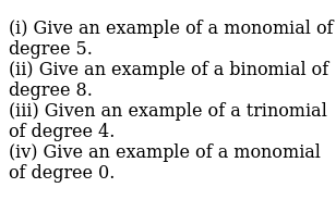 (i) Give an example of a monomial of degree 5.    <br>   (ii)  Give an example of a binomial of degree 8.    <br>   (iii) Given an example of a trinomial of  degree 4.   <br>   (iv)  Give an example of a monomial of degree 0.