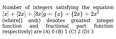Number of integers satisfying the equation  `[x] + [2x]+[3x] g={x}+{2x}+2x^2`  (where[] and() denotes  greatest integer function and fractional part function respectively) are   (A) 0 (B) 1 (C) 2 (D) 3