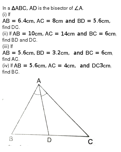 "In a `Delta ABC,  AD` is the bisector of `angle A`. <br>  (i) If `AB=6.4 cm, AC=8 cm and BD=5.6 cm,` find DC. <br> (ii) If `AB=10 cm, AC=14 cm and BC=6 cm`, find BD and DC.  <br> (iii) If `AB=5.6 cm, BD=3.2 cm, and BC=6 cm`, find AC. <br> (iv) If `AB=5.6 cm, AC=4 cm, and DC 3 cm`, find BC. <br> <img src=""https://d10lpgp6xz60nq.cloudfront.net/physics_images/RSA_MATH_X_C07_E01_004_Q01.png"" width=""80%"">"