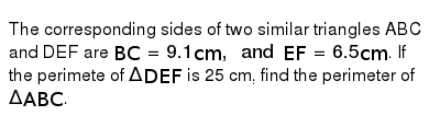 The corresponding sides of two similar triangles ABC and DEF are `BC=9.1 cm, and EF=6.5cm`. If the perimete of `Delta DEF` is 25 cm, find the perimeter of `Delta ABC`.