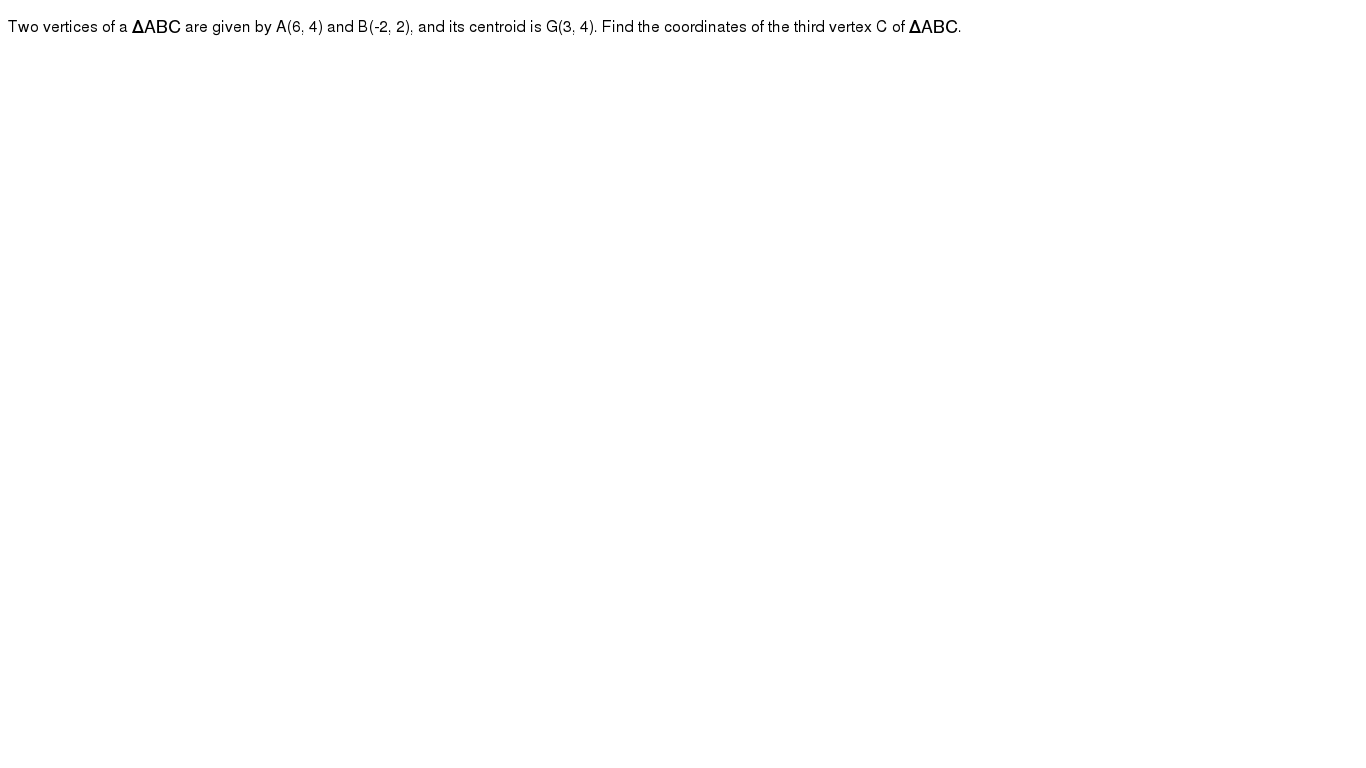 Two vertices of a `Delta ABC` are given by A(6, 4) and B(-2, 2), and its centroid is G(3, 4). Find the coordinates of the third vertex C of `Delta ABC`.