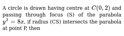 A circle is drawn having centre at  `C (0,2)` and passing through focus (S) of the parabola  `y^2=8x`, if radius (CS) intersects the parabola at point P, then